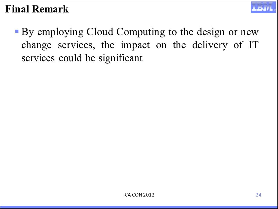 24 Final Remark  By employing Cloud Computing to the design or new change services, the impact on the delivery of IT services could be significant ICA CON 2012