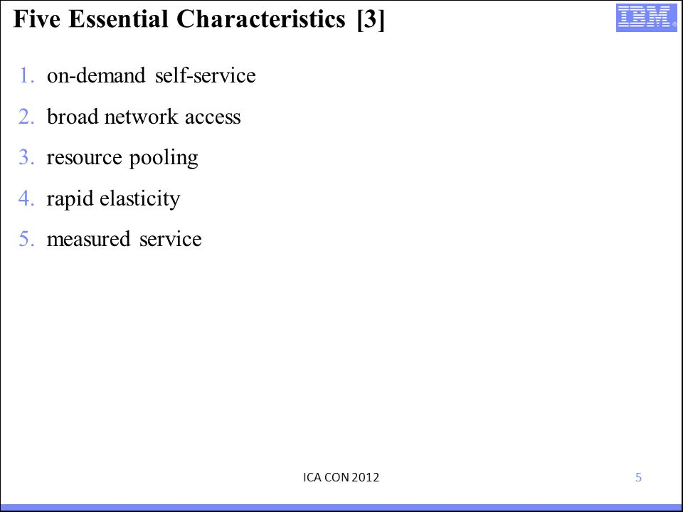 5 Five Essential Characteristics [3] 1.on-demand self-service 2.broad network access 3.resource pooling 4.rapid elasticity 5.measured service ICA CON 2012