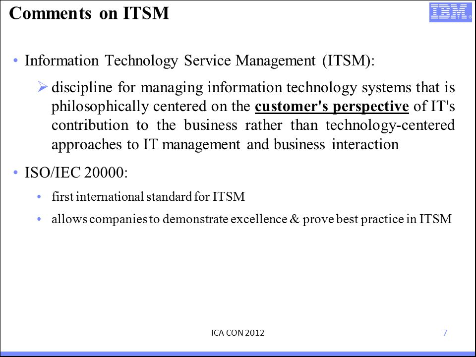 7 Comments on ITSM Information Technology Service Management (ITSM):  discipline for managing information technology systems that is philosophically centered on the customer s perspective of IT s contribution to the business rather than technology-centered approaches to IT management and business interaction ISO/IEC 20000: first international standard for ITSM allows companies to demonstrate excellence & prove best practice in ITSM ICA CON 2012