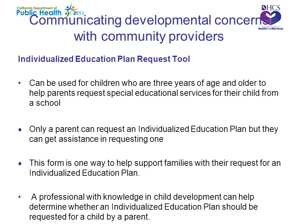 Communicating developmental concerns with community providers Individualized Education Plan Request Tool Can be used for children who are three years of age and older to help parents request special educational services for their child from a school  Only a parent can request an Individualized Education Plan but they can get assistance in requesting one  This form is one way to help support families with their request for an Individualized Education Plan.