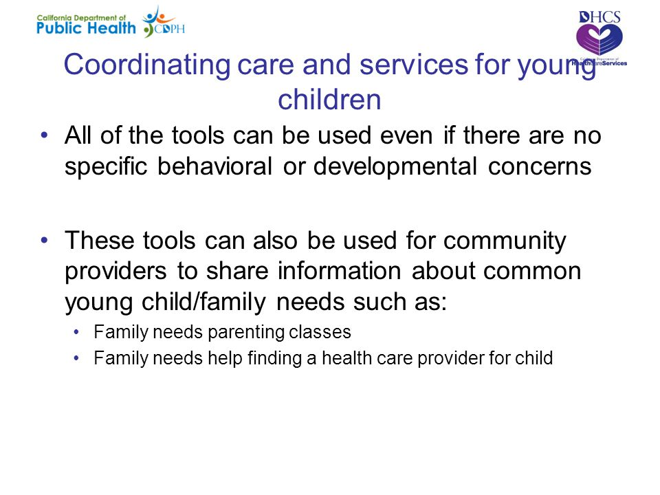 Coordinating care and services for young children All of the tools can be used even if there are no specific behavioral or developmental concerns These tools can also be used for community providers to share information about common young child/family needs such as: Family needs parenting classes Family needs help finding a health care provider for child