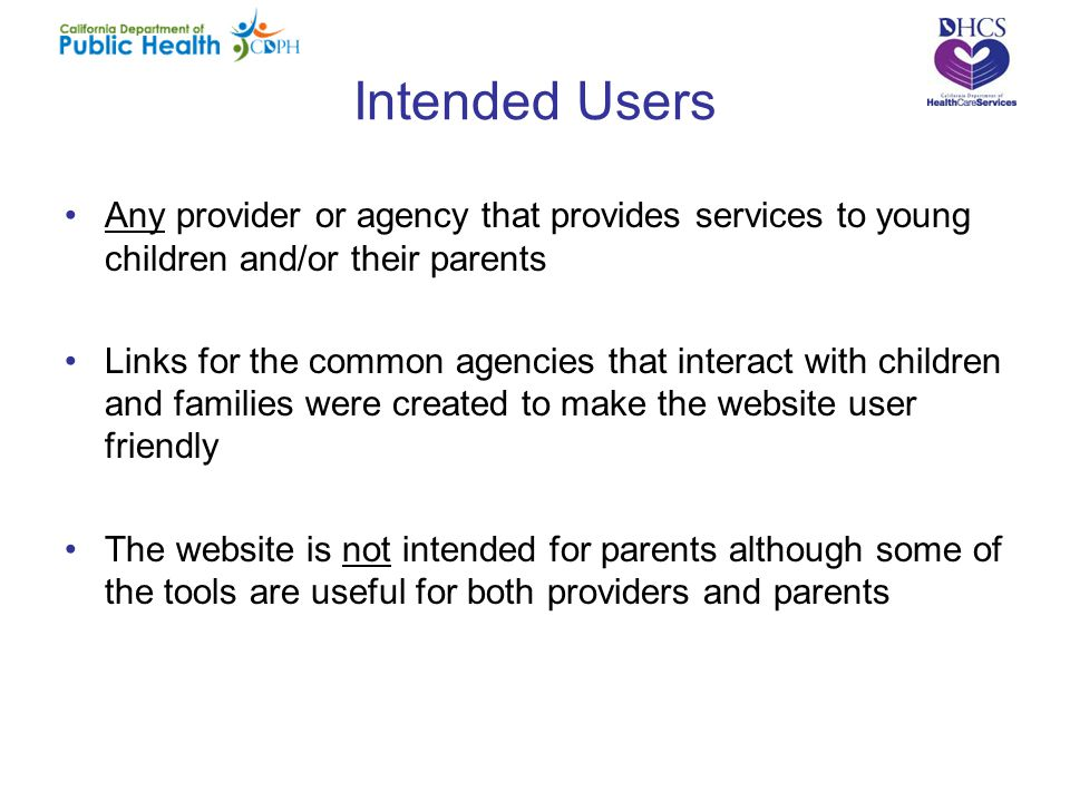 Intended Users Any provider or agency that provides services to young children and/or their parents Links for the common agencies that interact with children and families were created to make the website user friendly The website is not intended for parents although some of the tools are useful for both providers and parents