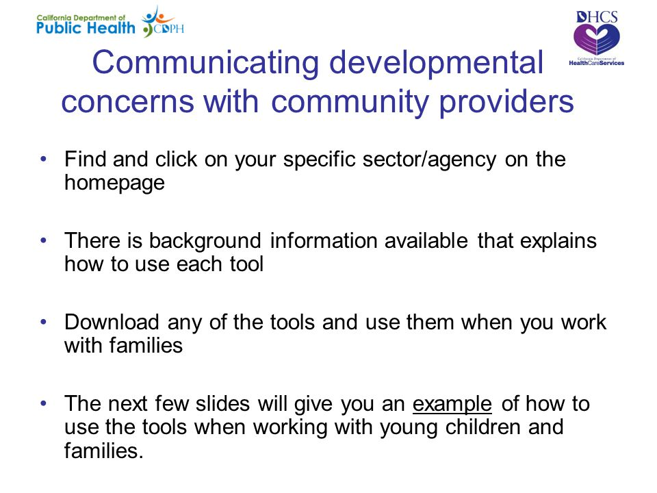Communicating developmental concerns with community providers Find and click on your specific sector/agency on the homepage There is background information available that explains how to use each tool Download any of the tools and use them when you work with families The next few slides will give you an example of how to use the tools when working with young children and families.