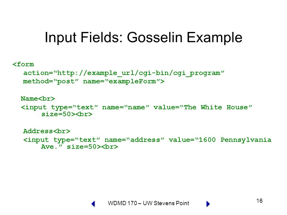 WDMD 170 – UW Stevens Point 16 Input Fields: Gosselin Example <form action=   method= post name= exampleForm > Name Address
