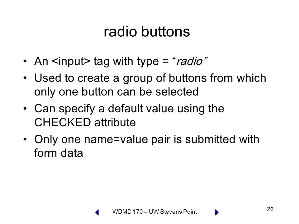 WDMD 170 – UW Stevens Point 26 radio buttons An tag with type = radio Used to create a group of buttons from which only one button can be selected Can specify a default value using the CHECKED attribute Only one name=value pair is submitted with form data