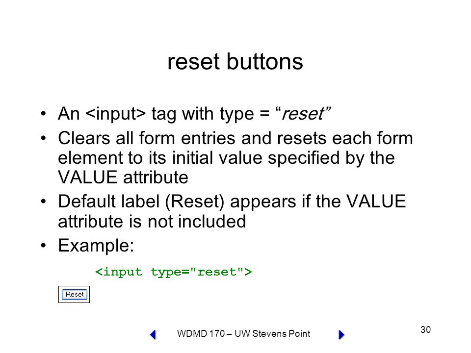 WDMD 170 – UW Stevens Point 30 reset buttons An tag with type = reset Clears all form entries and resets each form element to its initial value specified by the VALUE attribute Default label (Reset) appears if the VALUE attribute is not included Example: