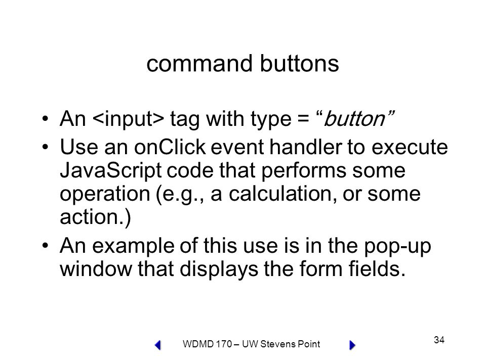 WDMD 170 – UW Stevens Point 34 command buttons An tag with type = button Use an onClick event handler to execute JavaScript code that performs some operation (e.g., a calculation, or some action.) An example of this use is in the pop-up window that displays the form fields.