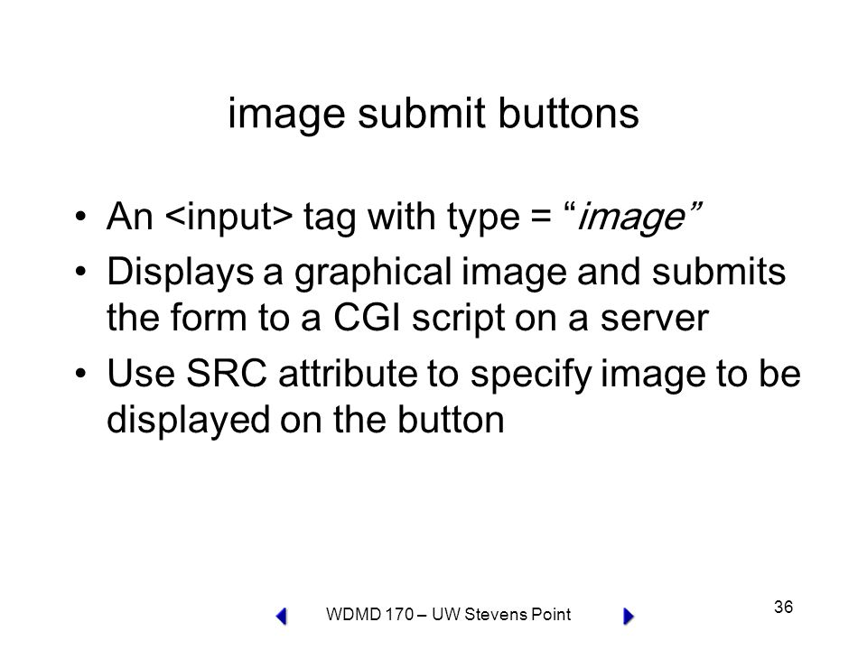 WDMD 170 – UW Stevens Point 36 image submit buttons An tag with type = image Displays a graphical image and submits the form to a CGI script on a server Use SRC attribute to specify image to be displayed on the button