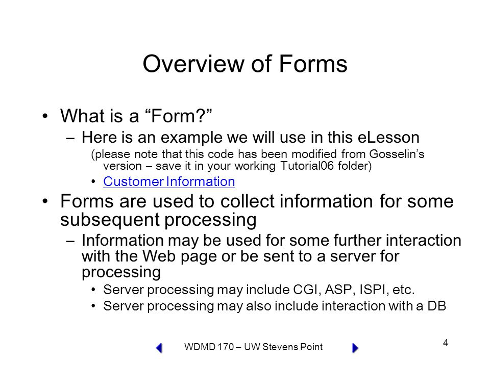 WDMD 170 – UW Stevens Point 4 Overview of Forms What is a Form –Here is an example we will use in this eLesson (please note that this code has been modified from Gosselin's version – save it in your working Tutorial06 folder) Customer Information Forms are used to collect information for some subsequent processing –Information may be used for some further interaction with the Web page or be sent to a server for processing Server processing may include CGI, ASP, ISPI, etc.