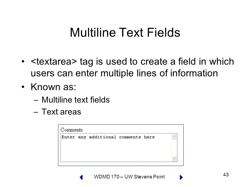 WDMD 170 – UW Stevens Point 43 Multiline Text Fields tag is used to create a field in which users can enter multiple lines of information Known as: –Multiline text fields –Text areas