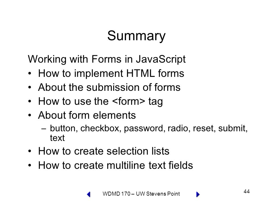 WDMD 170 – UW Stevens Point 44 Summary Working with Forms in JavaScript How to implement HTML forms About the submission of forms How to use the tag About form elements –button, checkbox, password, radio, reset, submit, text How to create selection lists How to create multiline text fields