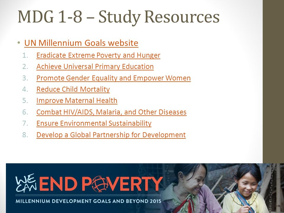 MDG 1-8 – Study Resources UN Millennium Goals website 1.Eradicate Extreme Poverty and HungerEradicate Extreme Poverty and Hunger 2.Achieve Universal Primary EducationAchieve Universal Primary Education 3.Promote Gender Equality and Empower WomenPromote Gender Equality and Empower Women 4.Reduce Child MortalityReduce Child Mortality 5.Improve Maternal HealthImprove Maternal Health 6.Combat HIV/AIDS, Malaria, and Other DiseasesCombat HIV/AIDS, Malaria, and Other Diseases 7.Ensure Environmental SustainabilityEnsure Environmental Sustainability 8.Develop a Global Partnership for DevelopmentDevelop a Global Partnership for Development 3