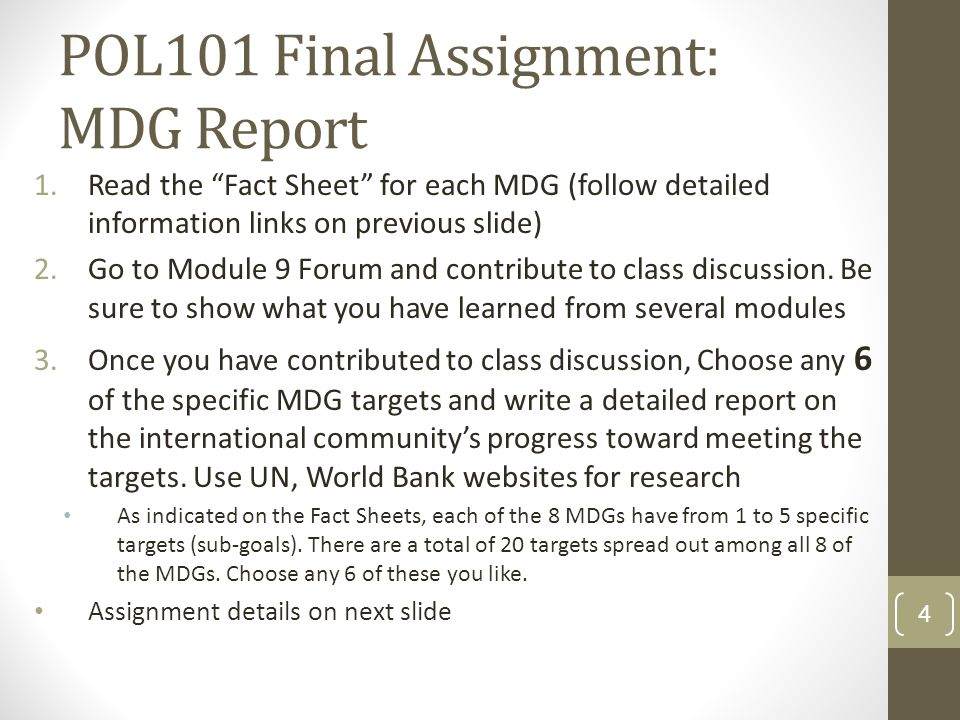 POL101 Final Assignment: MDG Report 1.Read the Fact Sheet for each MDG (follow detailed information links on previous slide) 2.Go to Module 9 Forum and contribute to class discussion.