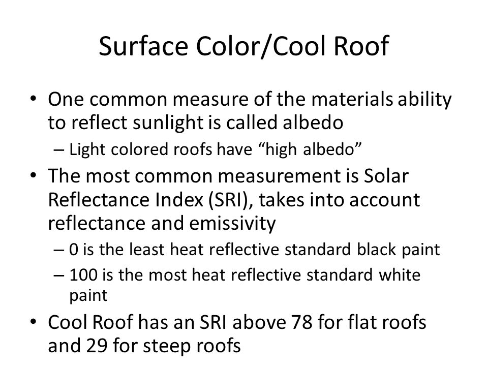 Surface Color/Cool Roof One common measure of the materials ability to reflect sunlight is called albedo – Light colored roofs have high albedo The most common measurement is Solar Reflectance Index (SRI), takes into account reflectance and emissivity – 0 is the least heat reflective standard black paint – 100 is the most heat reflective standard white paint Cool Roof has an SRI above 78 for flat roofs and 29 for steep roofs