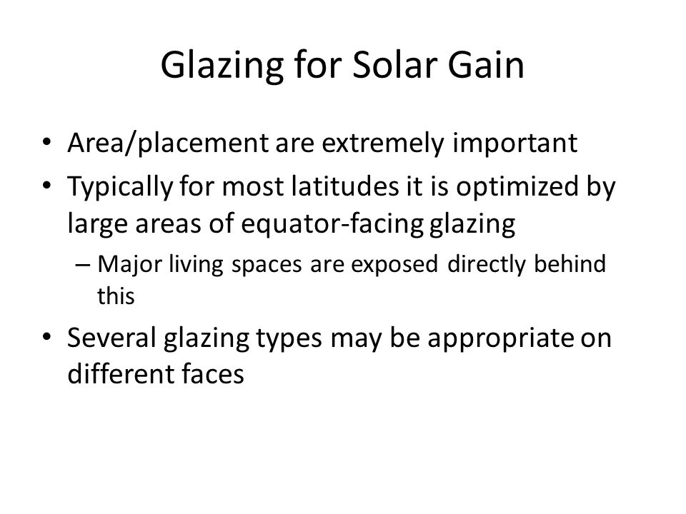 Glazing for Solar Gain Area/placement are extremely important Typically for most latitudes it is optimized by large areas of equator-facing glazing – Major living spaces are exposed directly behind this Several glazing types may be appropriate on different faces