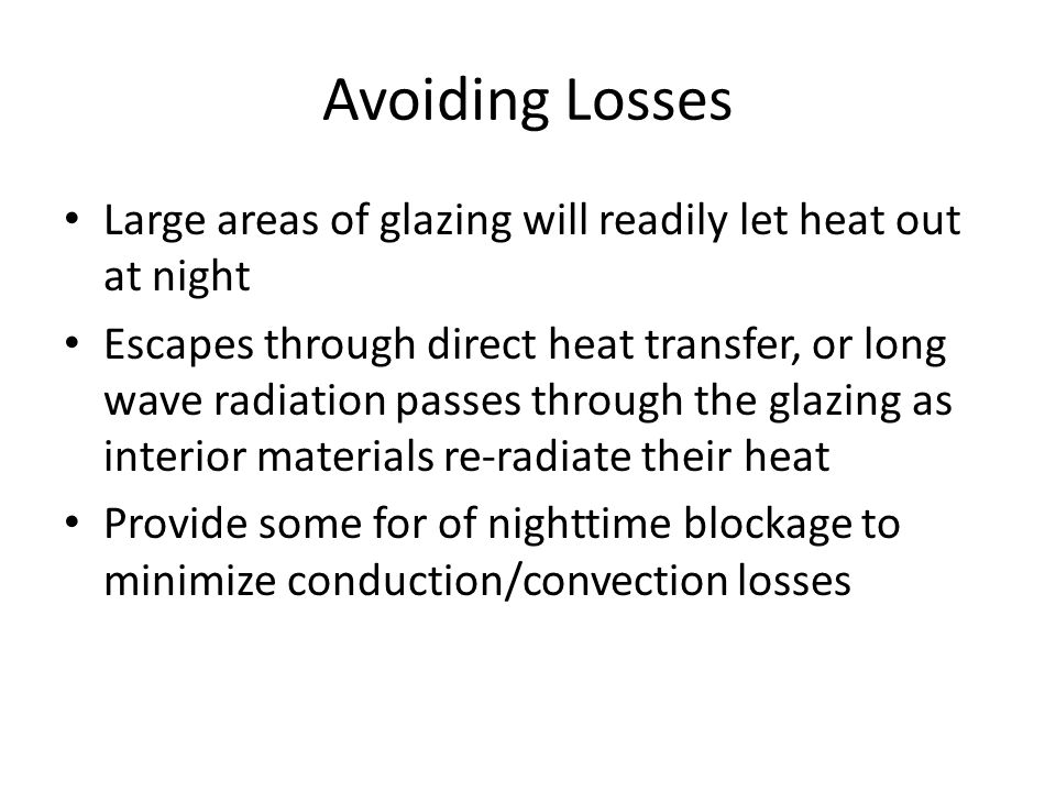 Avoiding Losses Large areas of glazing will readily let heat out at night Escapes through direct heat transfer, or long wave radiation passes through the glazing as interior materials re-radiate their heat Provide some for of nighttime blockage to minimize conduction/convection losses