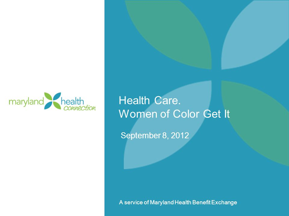 A service of Maryland Health Benefit Exchange Health Care. Women of Color Get It September 8, 2012