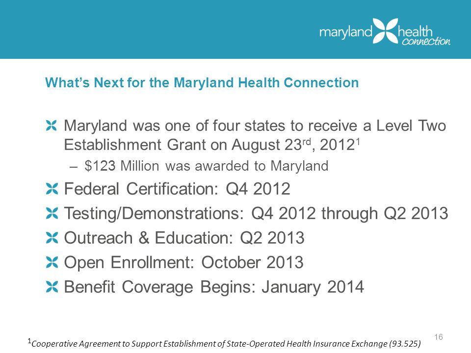 Maryland was one of four states to receive a Level Two Establishment Grant on August 23 rd, –$123 Million was awarded to Maryland Federal Certification: Q Testing/Demonstrations: Q through Q Outreach & Education: Q Open Enrollment: October 2013 Benefit Coverage Begins: January 2014 What's Next for the Maryland Health Connection 16 1 Cooperative Agreement to Support Establishment of State-Operated Health Insurance Exchange (93.525)