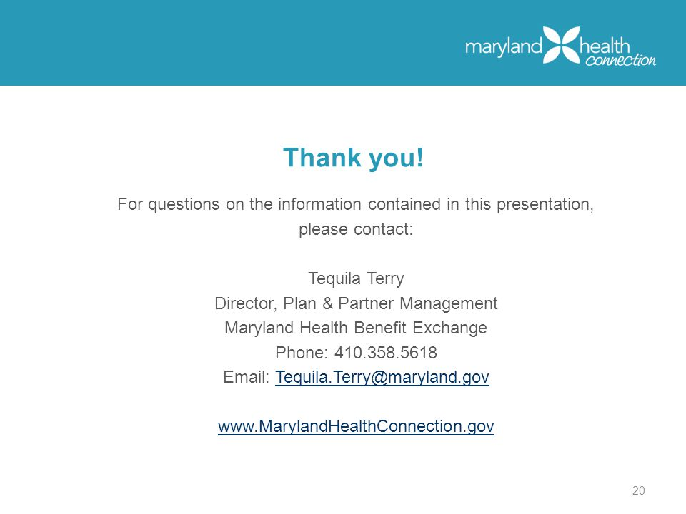For questions on the information contained in this presentation, please contact: Tequila Terry Director, Plan & Partner Management Maryland Health Benefit Exchange Phone: Thank you.