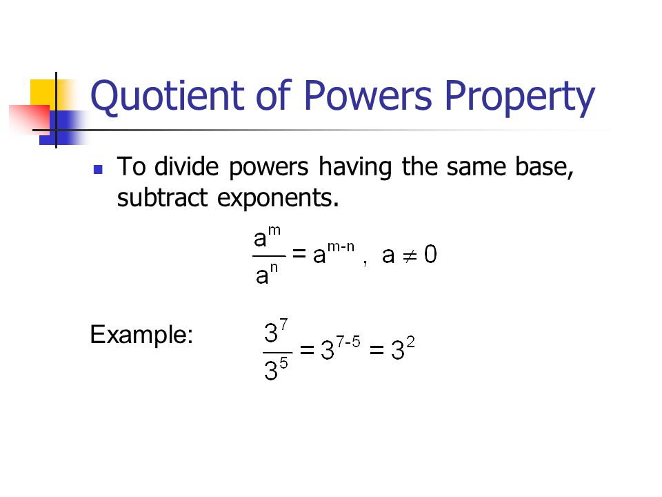 Quotient of Powers Property To divide powers having the same base, subtract exponents. Example: