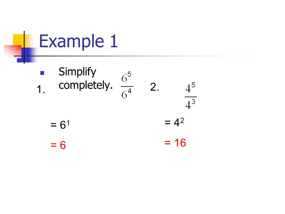 Example 1 Simplify completely = 6 1 = 6 = 4 2 = 16