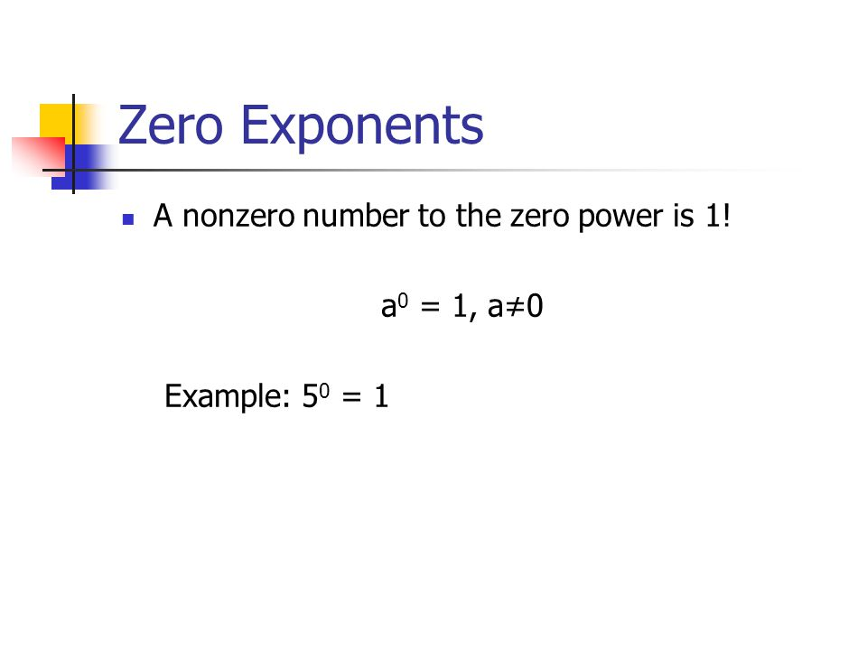 Zero Exponents A nonzero number to the zero power is 1! a 0 = 1, a≠0 Example: 5 0 = 1