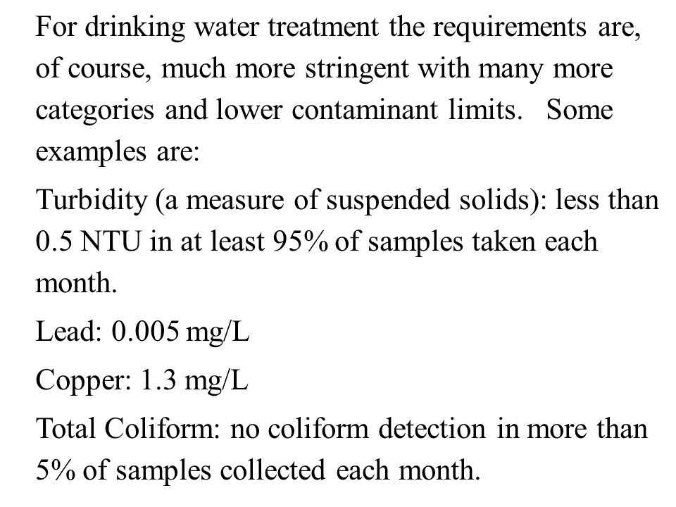For drinking water treatment the requirements are, of course, much more stringent with many more categories and lower contaminant limits.