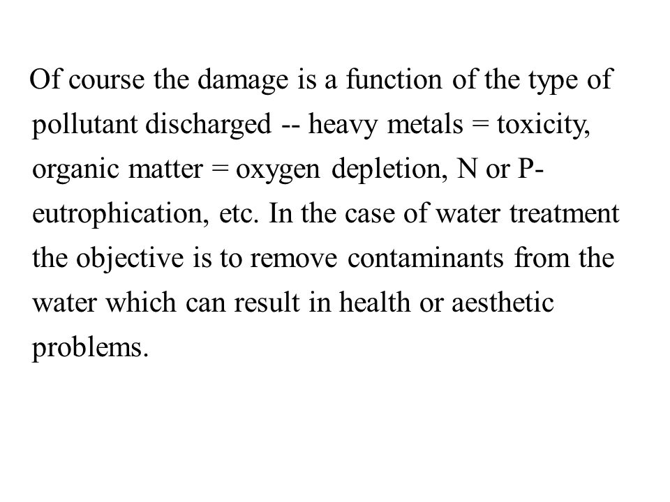 Of course the damage is a function of the type of pollutant discharged -- heavy metals = toxicity, organic matter = oxygen depletion, N or P- eutrophication, etc.
