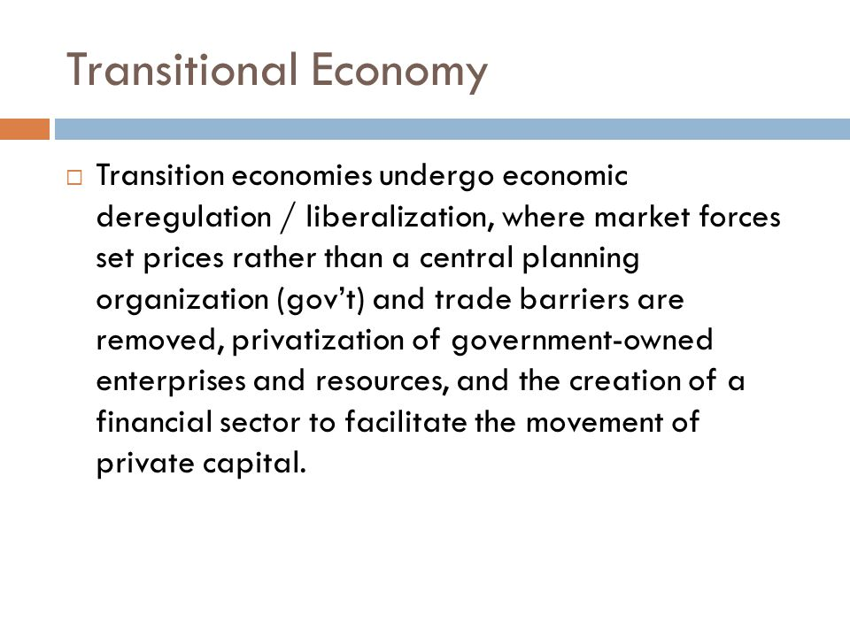 Transitional Economy  Transition economies undergo economic deregulation / liberalization, where market forces set prices rather than a central planning organization (gov't) and trade barriers are removed, privatization of government-owned enterprises and resources, and the creation of a financial sector to facilitate the movement of private capital.