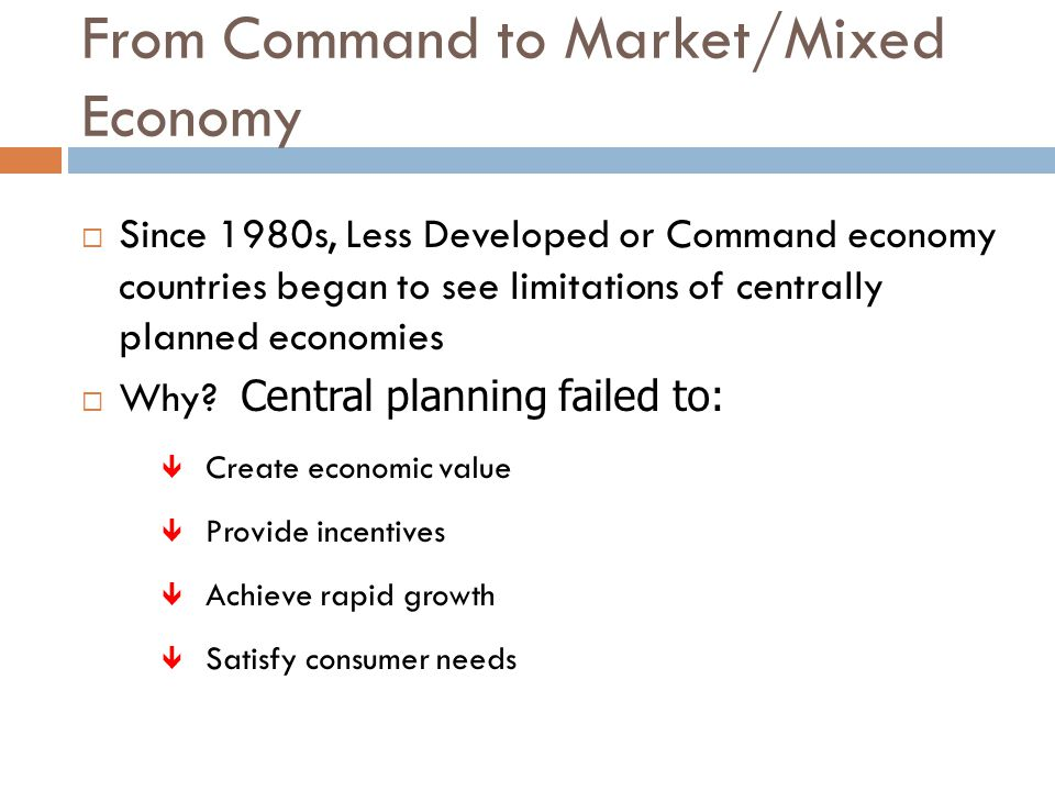 From Command to Market/Mixed Economy  Since 1980s, Less Developed or Command economy countries began to see limitations of centrally planned economies  Why.