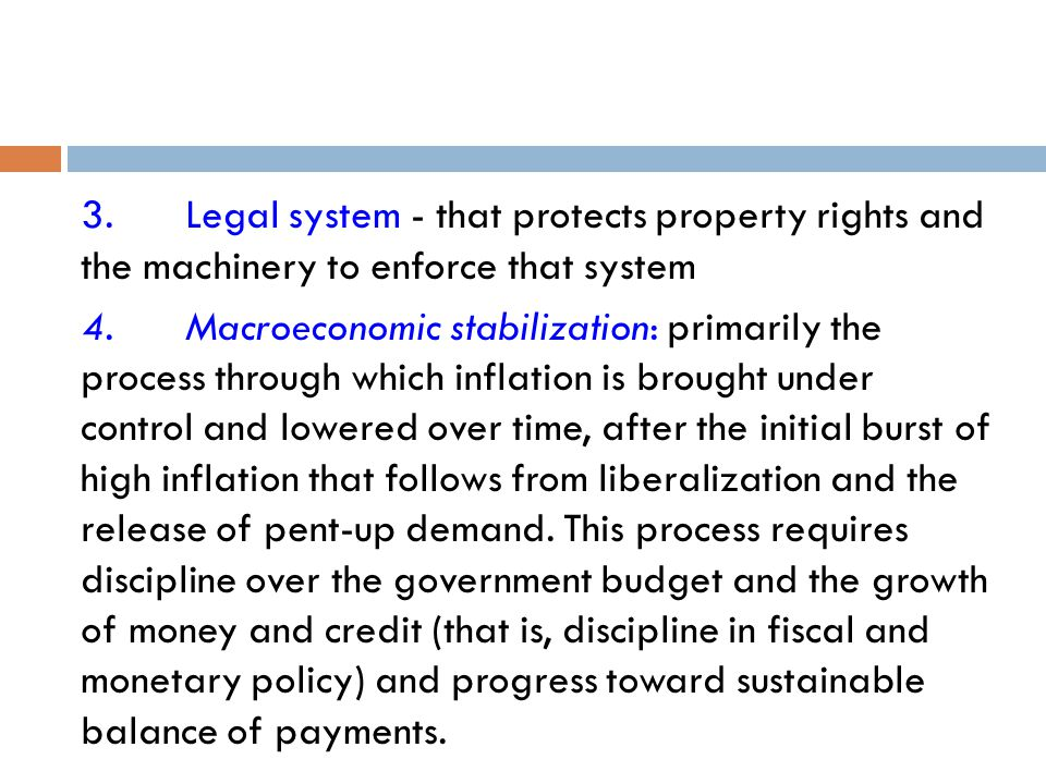 3.Legal system - that protects property rights and the machinery to enforce that system 4.Macroeconomic stabilization: primarily the process through which inflation is brought under control and lowered over time, after the initial burst of high inflation that follows from liberalization and the release of pent-up demand.
