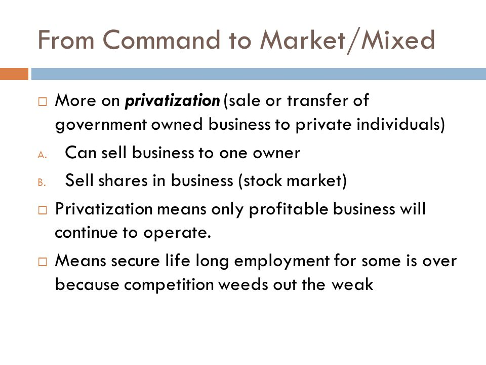 From Command to Market/Mixed  More on privatization (sale or transfer of government owned business to private individuals) A.