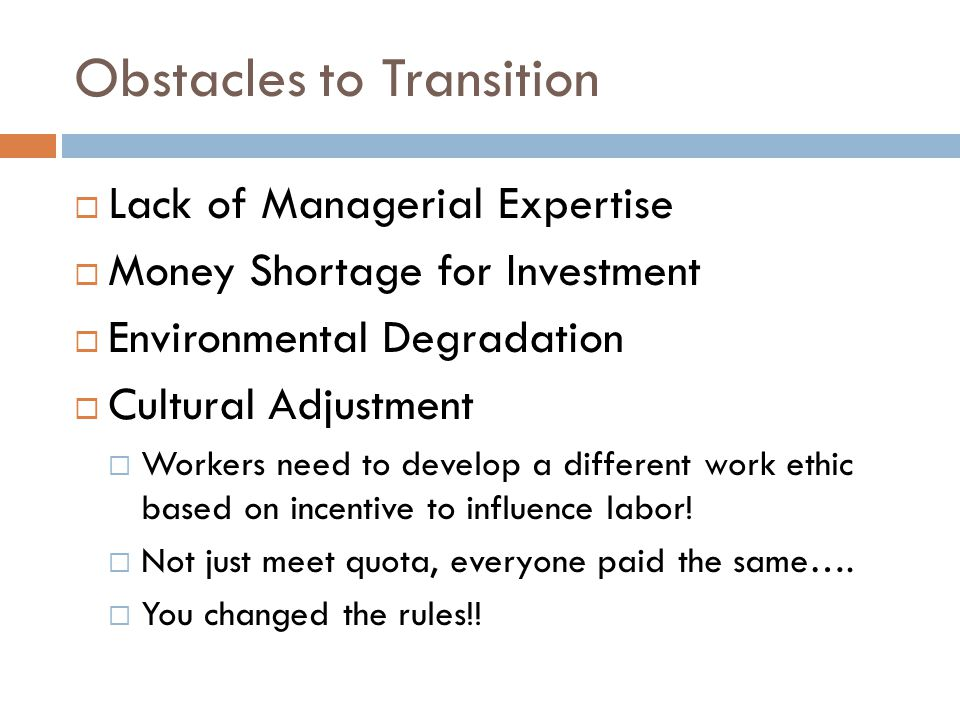 Obstacles to Transition  Lack of Managerial Expertise  Money Shortage for Investment  Environmental Degradation  Cultural Adjustment  Workers need to develop a different work ethic based on incentive to influence labor.