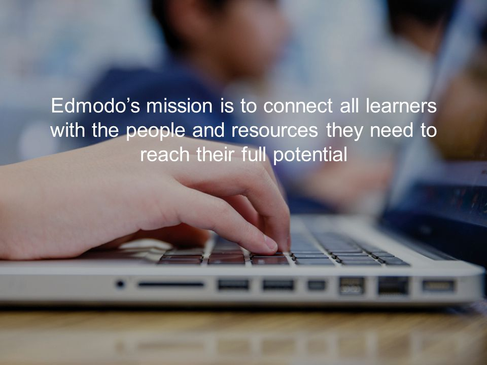Edmodo's mission is to connect all learners with the people and resources they need to reach their full potential