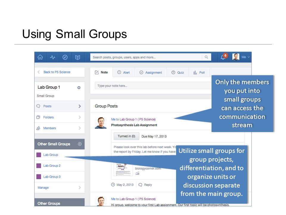 Using Small Groups Only the members you put into small groups can access the communication stream Utilize small groups for group projects, differentiation, and to organize units or discussion separate from the main group.