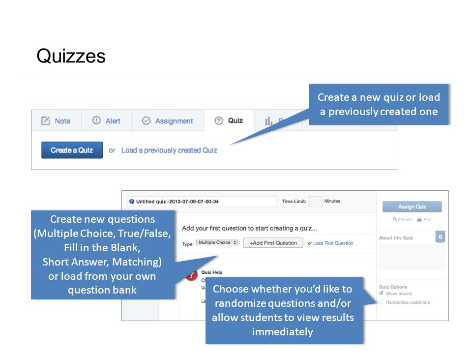 Quizzes Create a new quiz or load a previously created one Choose whether you'd like to randomize questions and/or allow students to view results immediately Create new questions (Multiple Choice, True/False, Fill in the Blank, Short Answer, Matching) or load from your own question bank