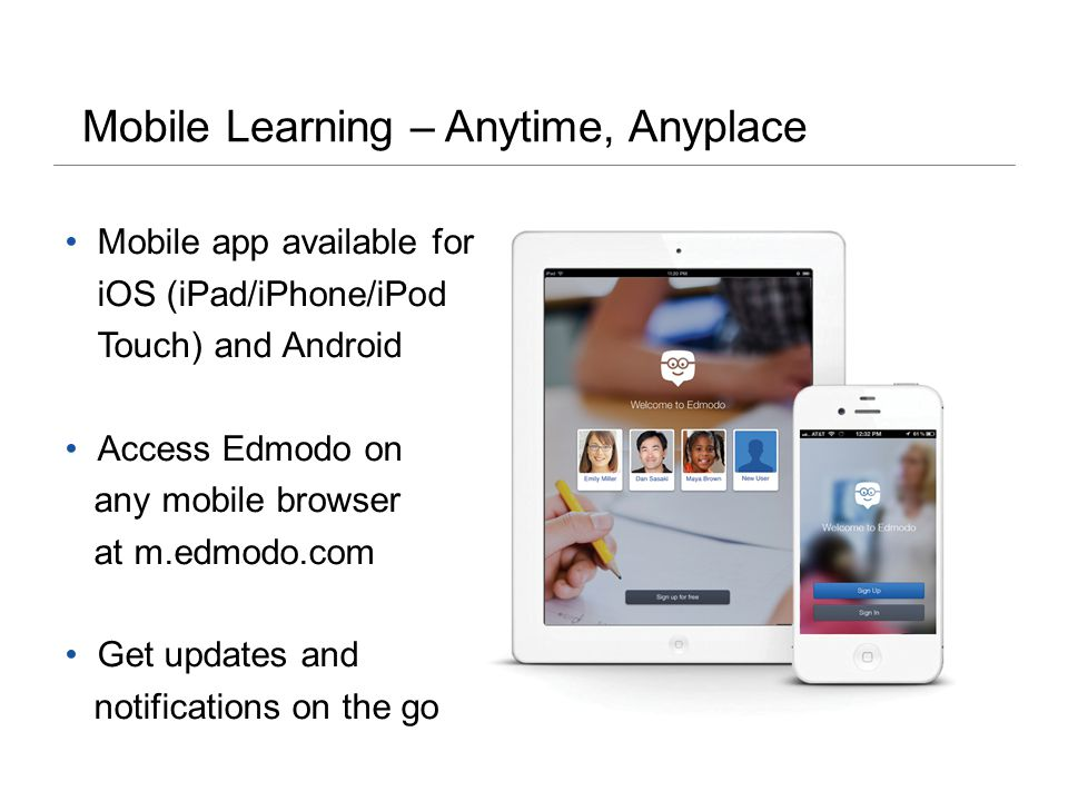 Mobile Learning – Anytime, Anyplace Mobile app available for iOS (iPad/iPhone/iPod Touch) and Android Access Edmodo on any mobile browser at m.edmodo.com Get updates and notifications on the go