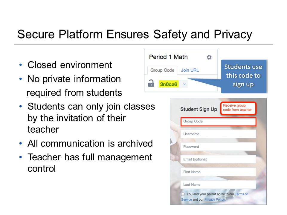 Secure Platform Ensures Safety and Privacy Closed environment No private information required from students Students can only join classes by the invitation of their teacher All communication is archived Teacher has full management control Students use this code to sign up