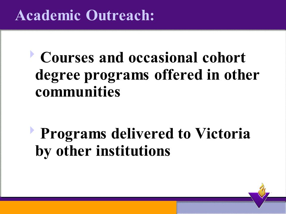 Academic Outreach:  Courses and occasional cohort degree programs offered in other communities  Programs delivered to Victoria by other institutions