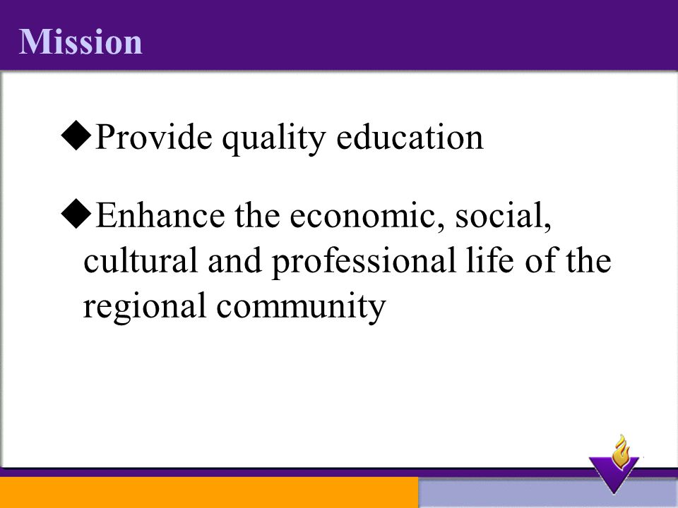 Mission  Provide quality education  Enhance the economic, social, cultural and professional life of the regional community
