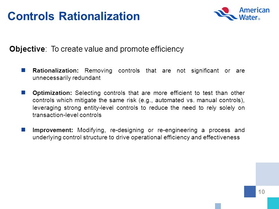 10 Controls Rationalization Rationalization: Removing controls that are not significant or are unnecessarily redundant Optimization: Selecting controls that are more efficient to test than other controls which mitigate the same risk (e.g., automated vs.