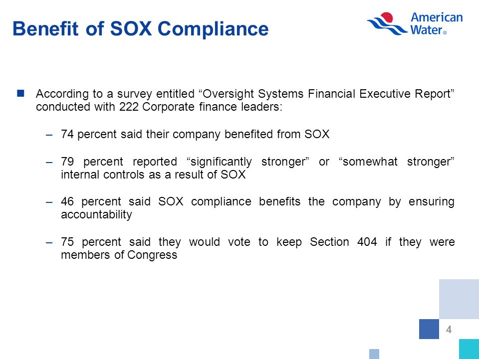 4 Benefit of SOX Compliance According to a survey entitled Oversight Systems Financial Executive Report conducted with 222 Corporate finance leaders: –74 percent said their company benefited from SOX –79 percent reported significantly stronger or somewhat stronger internal controls as a result of SOX –46 percent said SOX compliance benefits the company by ensuring accountability –75 percent said they would vote to keep Section 404 if they were members of Congress