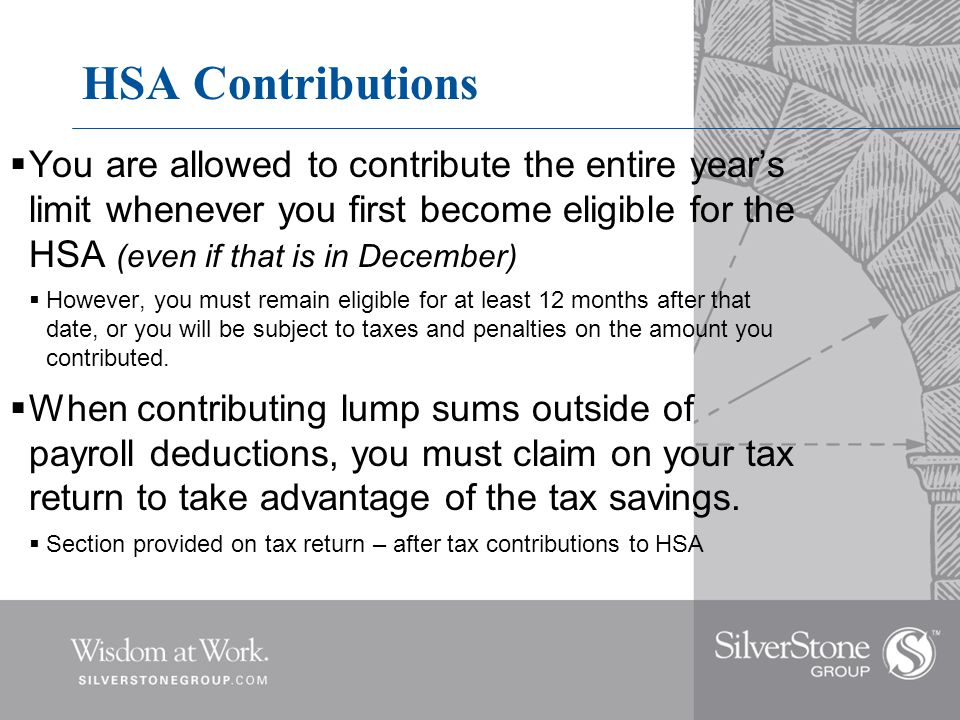 HSA Contributions  You are allowed to contribute the entire year's limit whenever you first become eligible for the HSA (even if that is in December)  However, you must remain eligible for at least 12 months after that date, or you will be subject to taxes and penalties on the amount you contributed.