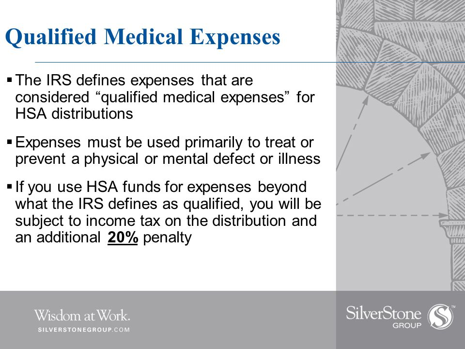 Qualified Medical Expenses  The IRS defines expenses that are considered qualified medical expenses for HSA distributions  Expenses must be used primarily to treat or prevent a physical or mental defect or illness  If you use HSA funds for expenses beyond what the IRS defines as qualified, you will be subject to income tax on the distribution and an additional 20% penalty