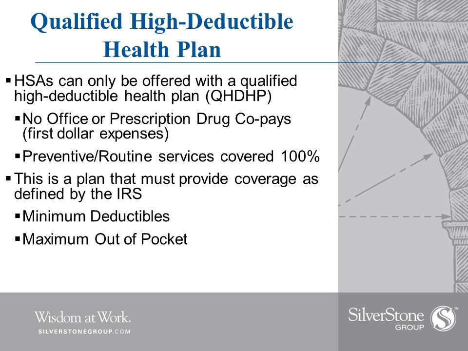 Qualified High-Deductible Health Plan  HSAs can only be offered with a qualified high-deductible health plan (QHDHP)  No Office or Prescription Drug Co-pays (first dollar expenses)  Preventive/Routine services covered 100%  This is a plan that must provide coverage as defined by the IRS  Minimum Deductibles  Maximum Out of Pocket