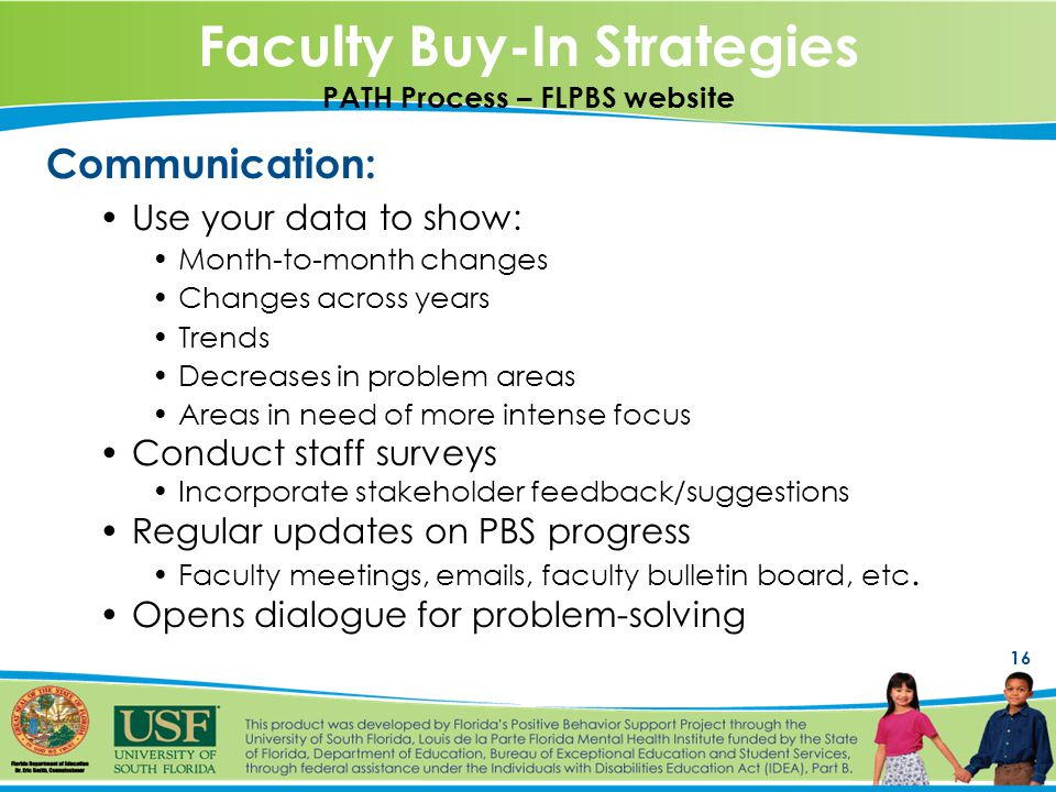 16 Faculty Buy-In Strategies PATH Process – FLPBS website Communication: Use your data to show: Month-to-month changes Changes across years Trends Decreases in problem areas Areas in need of more intense focus Conduct staff surveys Incorporate stakeholder feedback/suggestions Regular updates on PBS progress Faculty meetings,  s, faculty bulletin board, etc.