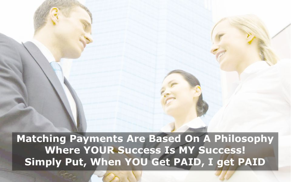 Matching Payments Are Based On A Philosophy Where YOUR Success Is MY Success.
