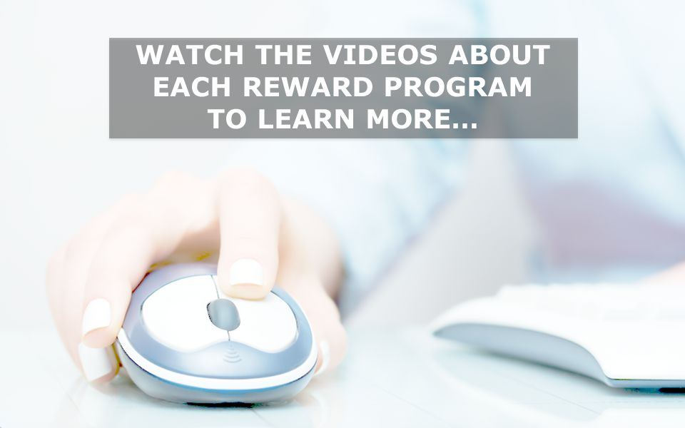WATCH THE VIDEOS ABOUT EACH REWARD PROGRAM TO LEARN MORE…