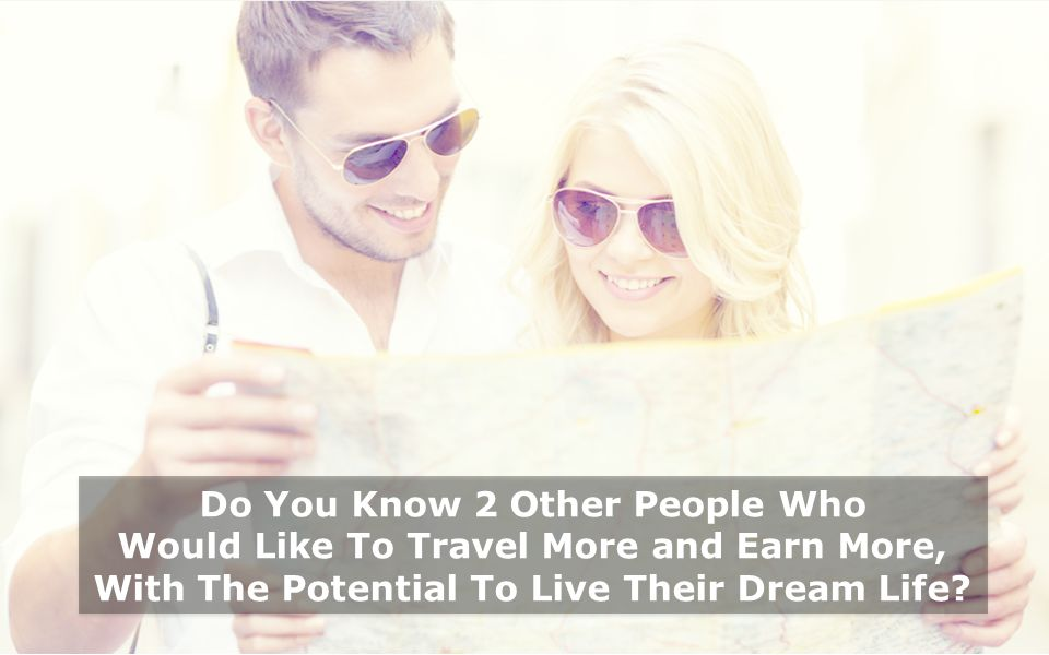 Do You Know 2 Other People Who Would Like To Travel More and Earn More, With The Potential To Live Their Dream Life
