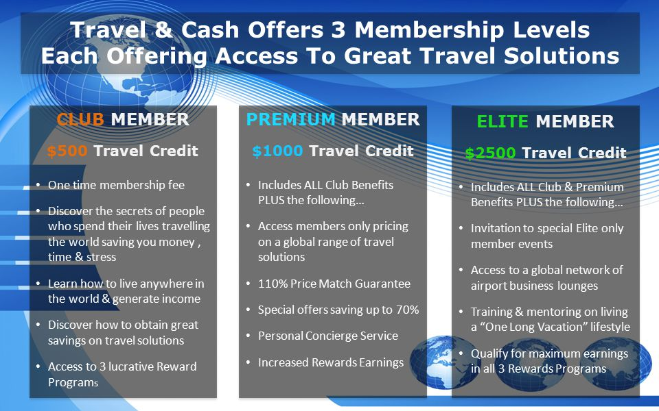 CLUB MEMBER $500 Travel Credit One time membership fee Discover the secrets of people who spend their lives travelling the world saving you money, time & stress Learn how to live anywhere in the world & generate income Discover how to obtain great savings on travel solutions Access to 3 lucrative Reward Program s Travel & Cash Offers 3 Membership Levels Each Offering Access To Great Travel Solutions PREMIUM MEMBER $1000 Travel Credit Includes ALL Club Benefits PLUS the following… Access members only pricing on a global range of travel solutions 110% Price Match Guarantee Special offers saving up to 70% Personal Concierge Service Increased Rewards Earnings ELITE MEMBER $2500 Travel Credit Includes ALL Club & Premium Benefits PLUS the following… Invitation to special Elite only member events Access to a global network of airport business lounges Training & mentoring on living a One Long Vacation lifestyle Qualify for maximum earnings in all 3 Rewards Programs